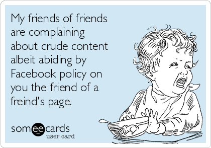 My friends of friends are complaining about crude content albeit abiding by Facebook policy on you the friend of a freind's page.
