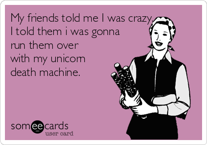 My friends told me I was crazy. I told them i was gonna run them over with my unicorn death machine.