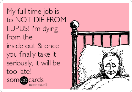 My full time job is to NOT DIE FROM LUPUS! I'm dying from the inside out & once you finally take it seriously, it will be too late!