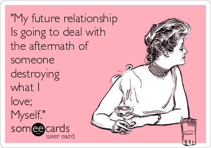 """My future relationship Is going to deal with the aftermath of someone destroying  what I love; Myself."""