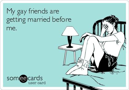 My gay friends are getting married before me.