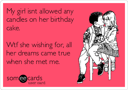 My girl isnt allowed any candles on her birthday cake.  Wtf she wishing for, all her dreams came true when she met me.