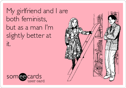 My girlfriend and I are both feminists, but as a man I'm slightly better at it.
