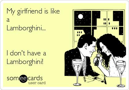 My girlfriend is like a Lamborghini...   I don't have a Lamborghini!