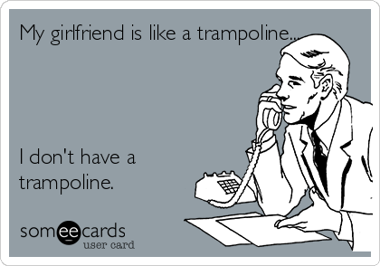 My girlfriend is like a trampoline...     I don't have a trampoline.