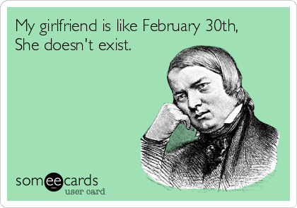 My girlfriend is like February 30th, She doesn't exist.