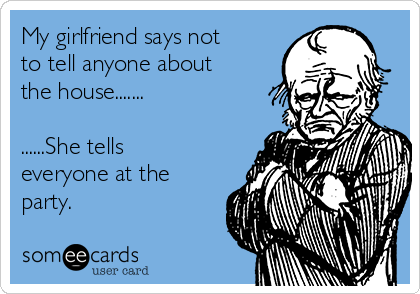 My girlfriend says not to tell anyone about the house.......  ......She tells everyone at the party.
