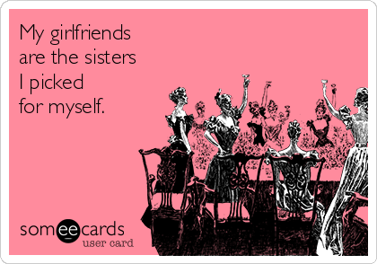 My girlfriends  are the sisters  I picked  for myself.