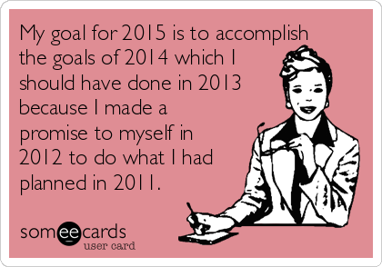 My goal for 2015 is to accomplish the goals of 2014 which I  should have done in 2013 because I made a promise to myself in 2012 to do what I had planned in 2011.