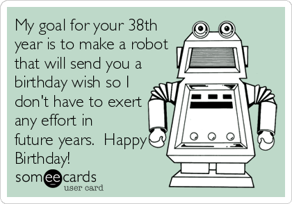 My goal for your 38th year is to make a robot that will send you a birthday wish so I don't have to exert any effort in future years.  Happy Birthday!