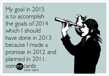My goal in 2015 is to accomplish the goals of 2014 which I should have done in 2013 because I made a promise in 2012 and planned in 2011.