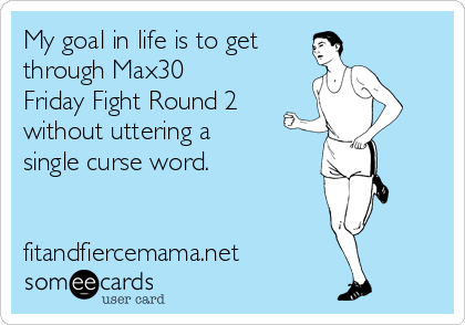 My goal in life is to get  through Max30 Friday Fight Round 2  without uttering a single curse word.   fitandfiercemama.net