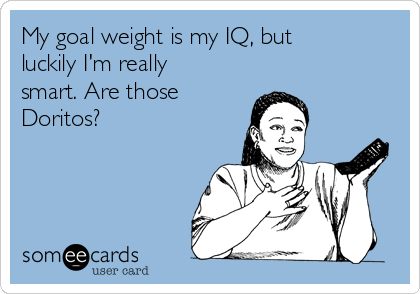 My goal weight is my IQ, but luckily I'm really smart. Are those Doritos?
