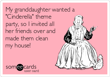 """My granddaughter wanted a """"Cinderella"""" theme party, so I invited all her friends over and made them clean my house!"""