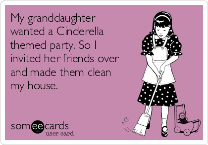 My granddaughter wanted a Cinderella themed party. So I invited her friends over and made them clean my house.