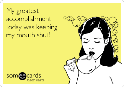 My greatest accomplishment today was keeping my mouth shut!