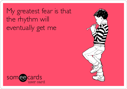 My greatest fear is that the rhythm will eventually get me