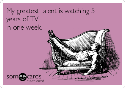 My greatest talent is watching 5 years of TV in one week.
