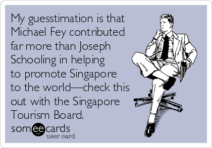My guesstimation is that Michael Fey contributed far more than Joseph Schooling in helping to promote Singapore  to the world—check this out with the Singapore Tourism Board.