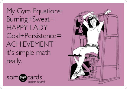 My Gym Equations: Burning+Sweat= HAPPY LADY Goal+Persistence= ACHIEVEMENT it's simple math really.