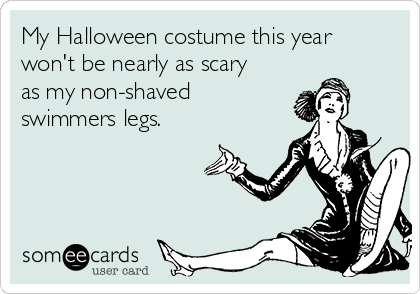 My Halloween costume this year won't be nearly as scary as my non-shaved swimmers legs.