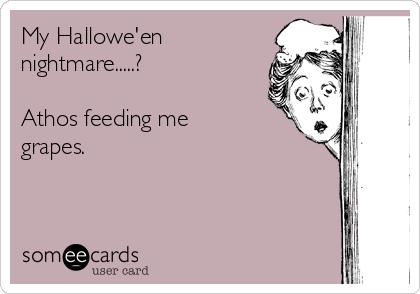 My Hallowe'en nightmare.....?  Athos feeding me grapes.