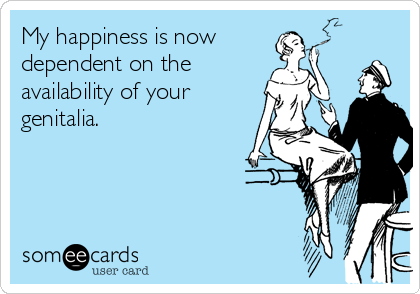My happiness is now dependent on the  availability of your genitalia.