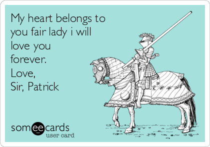 My heart belongs to you fair lady i will love you forever.            Love,                 Sir Sir, Patrick