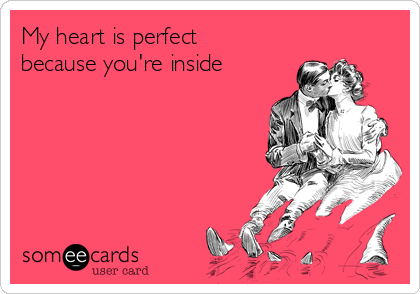 My heart is perfect because you're inside