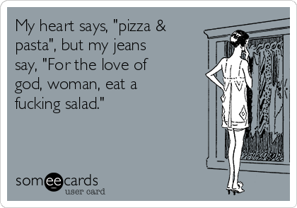 """My heart says, """"pizza & pasta"""", but my jeans say, """"For the love of god, woman, eat a fucking salad."""""""