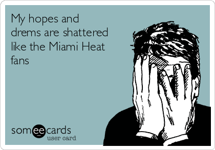My hopes and drems are shattered like the Miami Heat fans