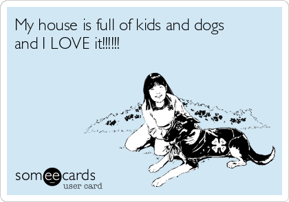 My house is full of kids and dogs and I LOVE it!!!!!!