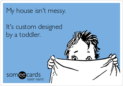 My house isn't messy.  It's custom designed by a toddler.