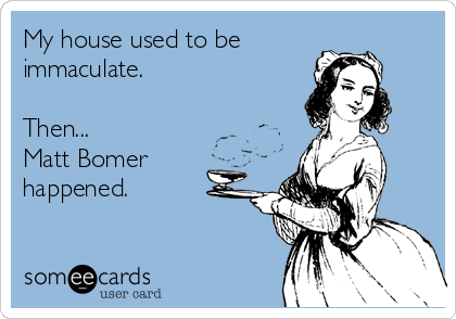 My house used to be immaculate.  Then... Matt Bomer happened.