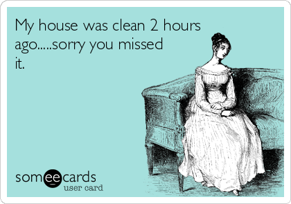 My house was clean 2 hours ago.....sorry you missed it.