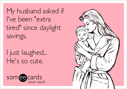 """My husband asked if I've been """"extra tired"""" since daylight savings.  I just laughed... He's so cute."""