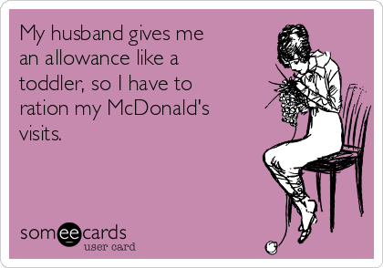 My husband gives me an allowance like a toddler, so I have to ration my McDonald's visits.
