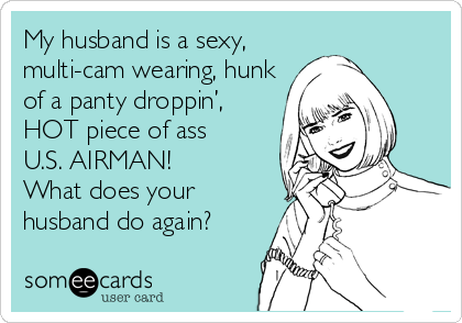 My husband is a sexy, multi-cam wearing, hunk of a panty droppin', HOT piece of ass U.S. AIRMAN! What does your husband do again?