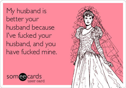 My husband is better your husband because I've fucked your husband, and you have fucked mine.