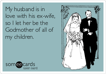 My husband is in love with his ex-wife, so I let her be the Godmother of all of my children.