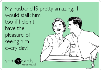 My husband IS pretty amazing.  I would stalk him too if I didn't have the pleasure of seeing him every day!