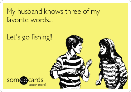 My husband knows three of my favorite words...  Let's go fishing!!