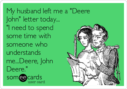 "My husband left me a ""Deere John"" letter today... ""I need to spend some time with someone who understands me...Deere, John Deere."""