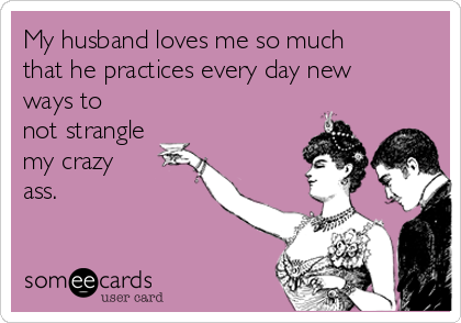 My husband loves me so much that he practices every day new ways to not strangle my crazy ass.