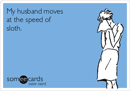 My husband moves  at the speed of  sloth.