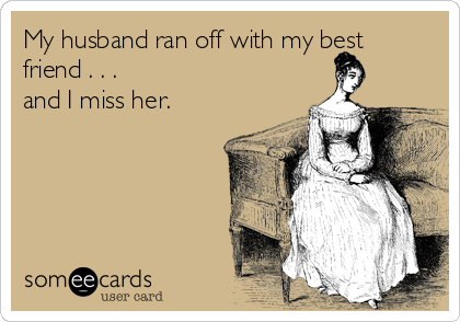 My husband ran off with my best friend . . . and I miss her.