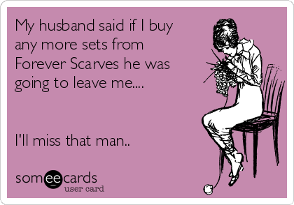 My husband said if I buy any more sets from Forever Scarves he was going to leave me....   I'll miss that man..