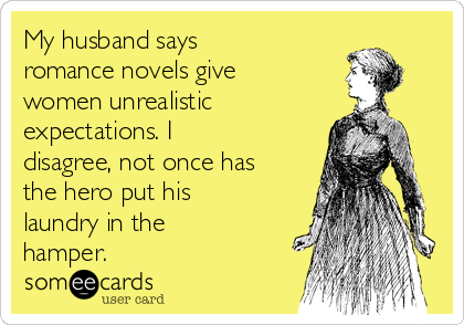 My husband says romance novels give women unrealistic expectations. I disagree, not once has the hero put his laundry in the hamper.