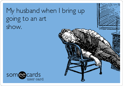My husband when I bring up going to an art show.