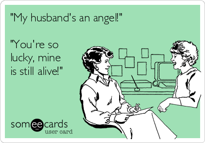 """My husband's an angel!""  ""You're so lucky, mine is still alive!"""